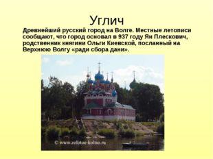 Углич Древнейший русский город на Волге. Местные летописи сообщают, что город