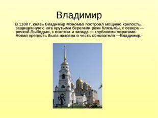 Владимир В 1108 г. князь Владимир Мономах построил мощную крепость, защищенну