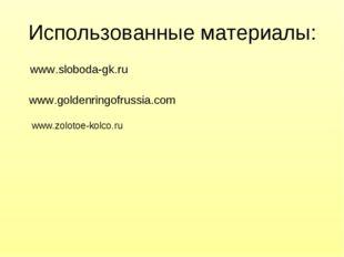 Использованные материалы: www.sloboda-gk.ru www.goldenringofrussia.com  www.