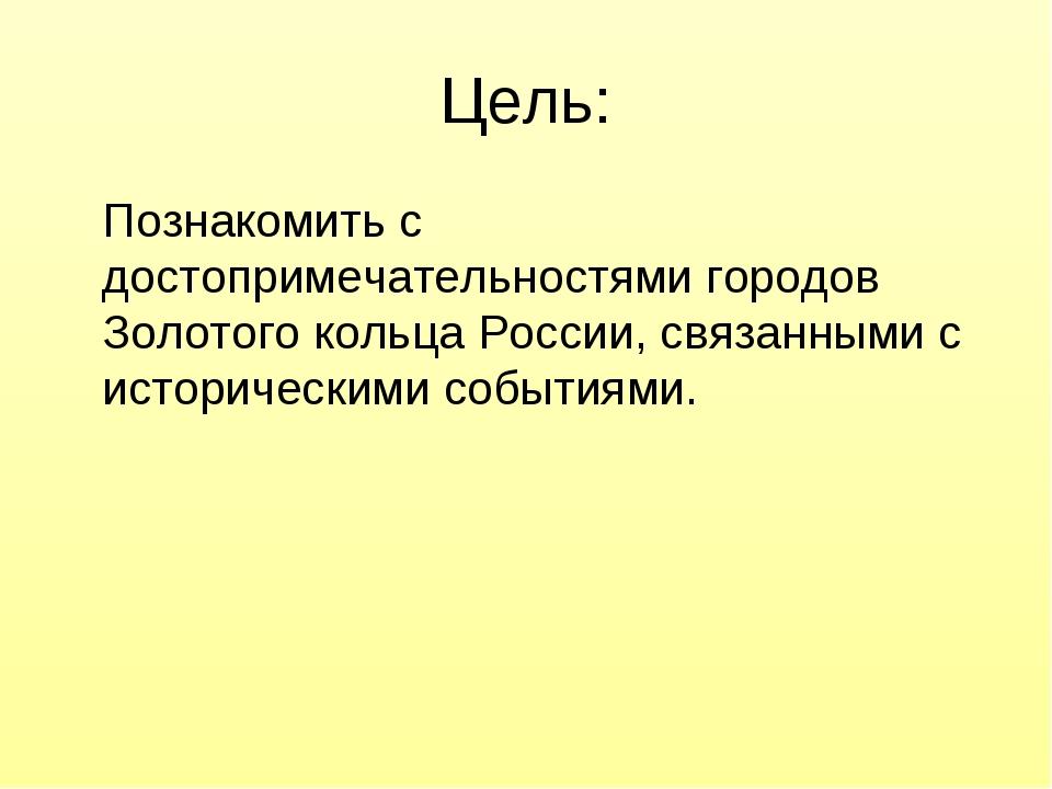 Цель: Познакомить с достопримечательностями городов Золотого кольца России, с...