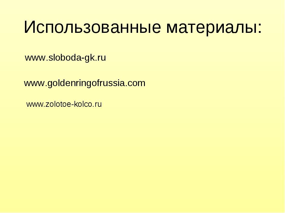 Использованные материалы: www.sloboda-gk.ru www.goldenringofrussia.com  www....