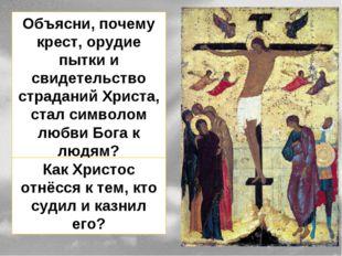 Объясни, почему крест, орудие пытки и свидетельство страданий Христа, стал си