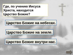 Где, по учению Иисуса Христа, находится Царство Божие? Царство Божие на земле