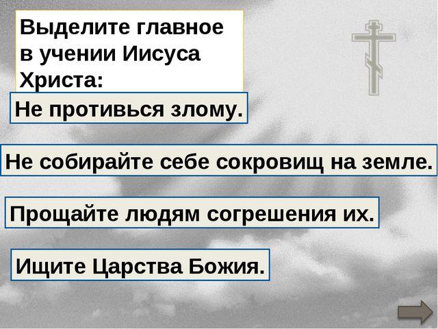 Выделите главное в учении Иисуса Христа: Не противься злому. Не собирайте себ...