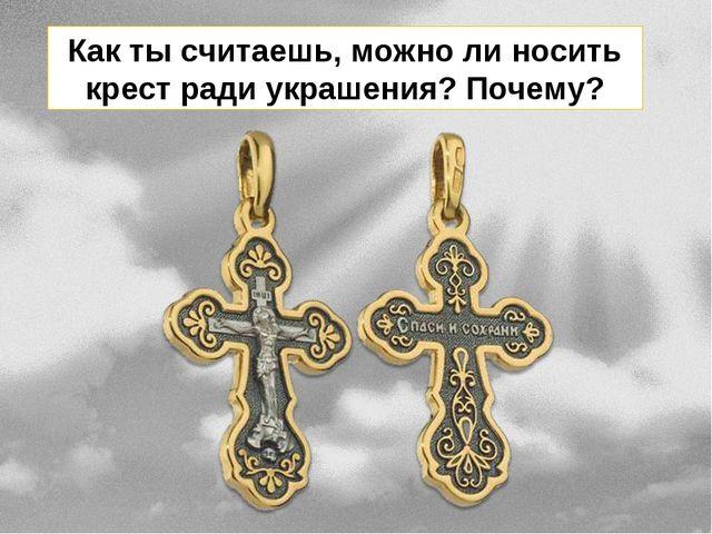 Как ты считаешь, можно ли носить крест ради украшения? Почему?