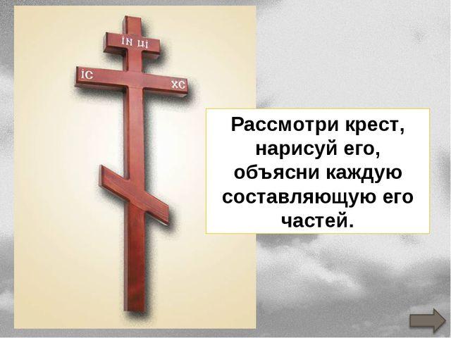 Рассмотри крест, нарисуй его, объясни каждую составляющую его частей.
