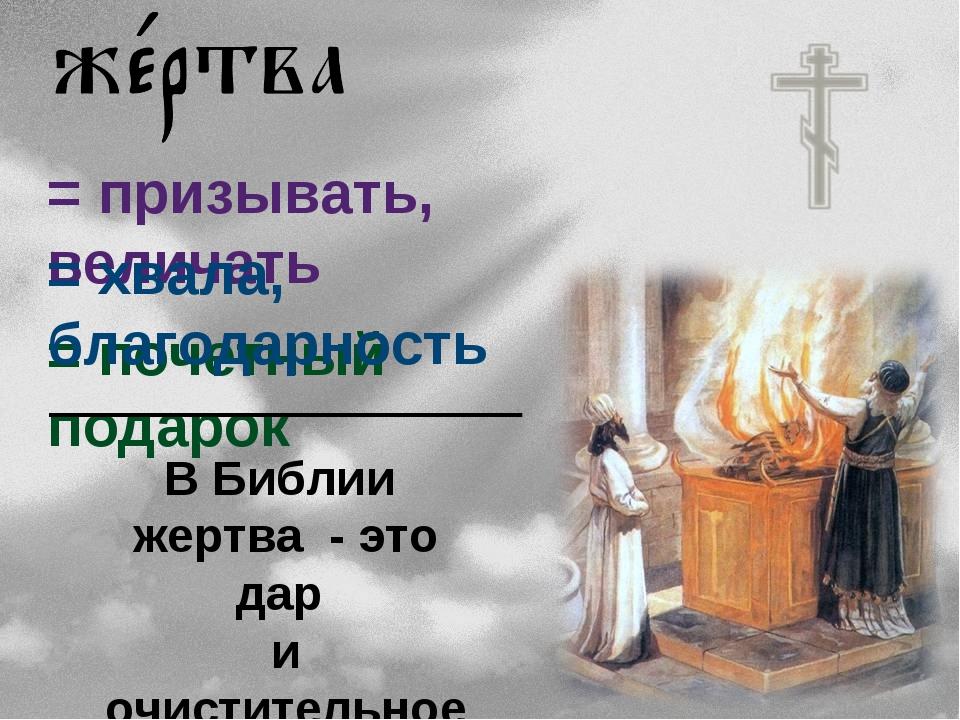 = призывать, величать = почетный подарок = хвала, благодарность В Библии жерт...