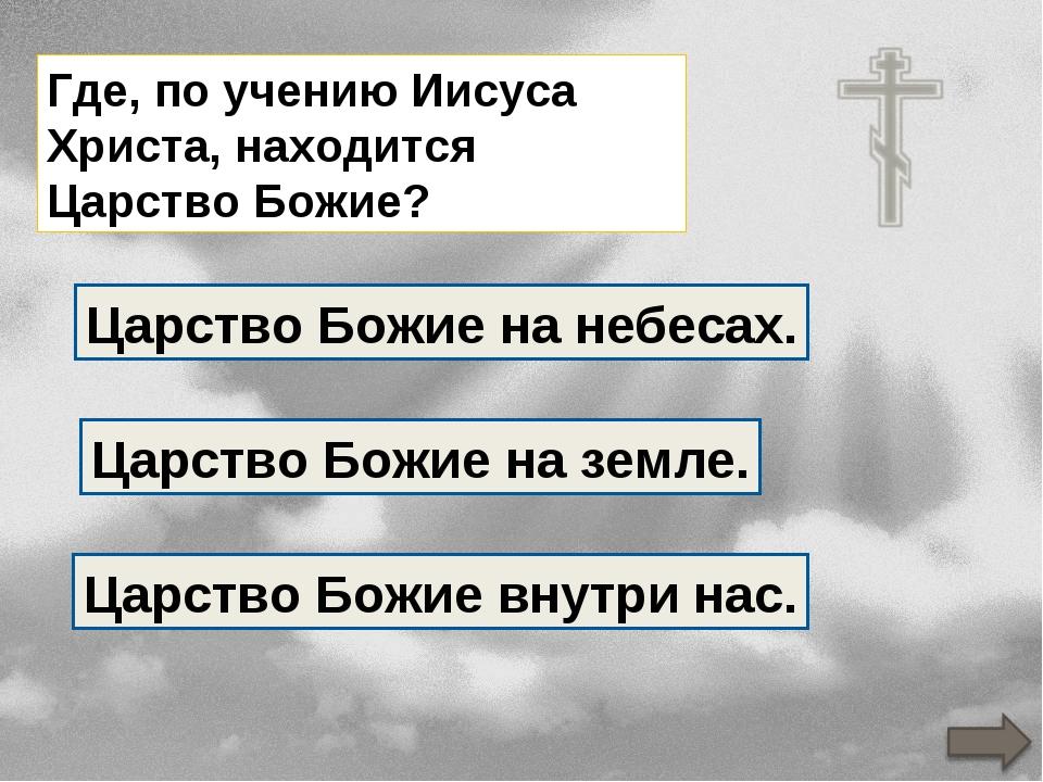 Где, по учению Иисуса Христа, находится Царство Божие? Царство Божие на земле...