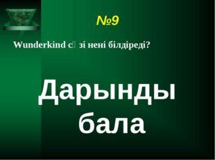 №9 Wunderkind сөзі нені білдіреді? Дарынды бала