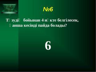 №6 Түзудің бойынан 4 нүкте белгілесек, қанша кесінді пайда болады? 6