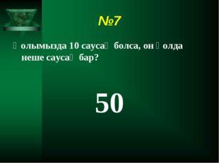 №7 Қолымызда 10 саусақ болса, он қолда неше саусақ бар? 50
