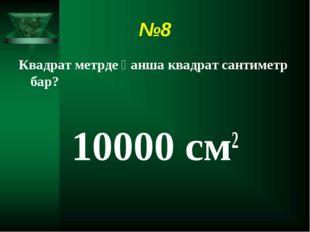 №8 Квадрат метрде қанша квадрат сантиметр бар? 10000 см2