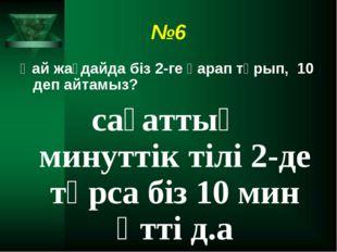 №6 Қай жағдайда біз 2-ге қарап тұрып, 10 деп айтамыз? сағаттың минуттік тілі