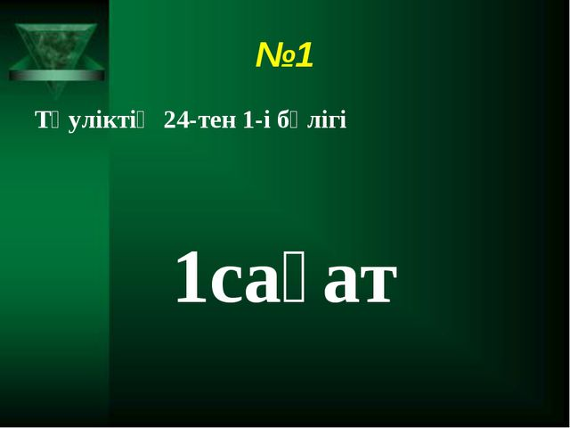 №1 Тәуліктің 24-тен 1-і бөлігі 1сағат
