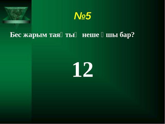 №5 Бес жарым таяқтың неше ұшы бар? 12