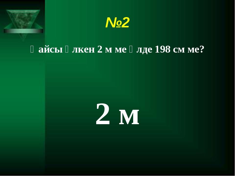 №2 Қайсы үлкен 2 м ме әлде 198 см ме? 2 м