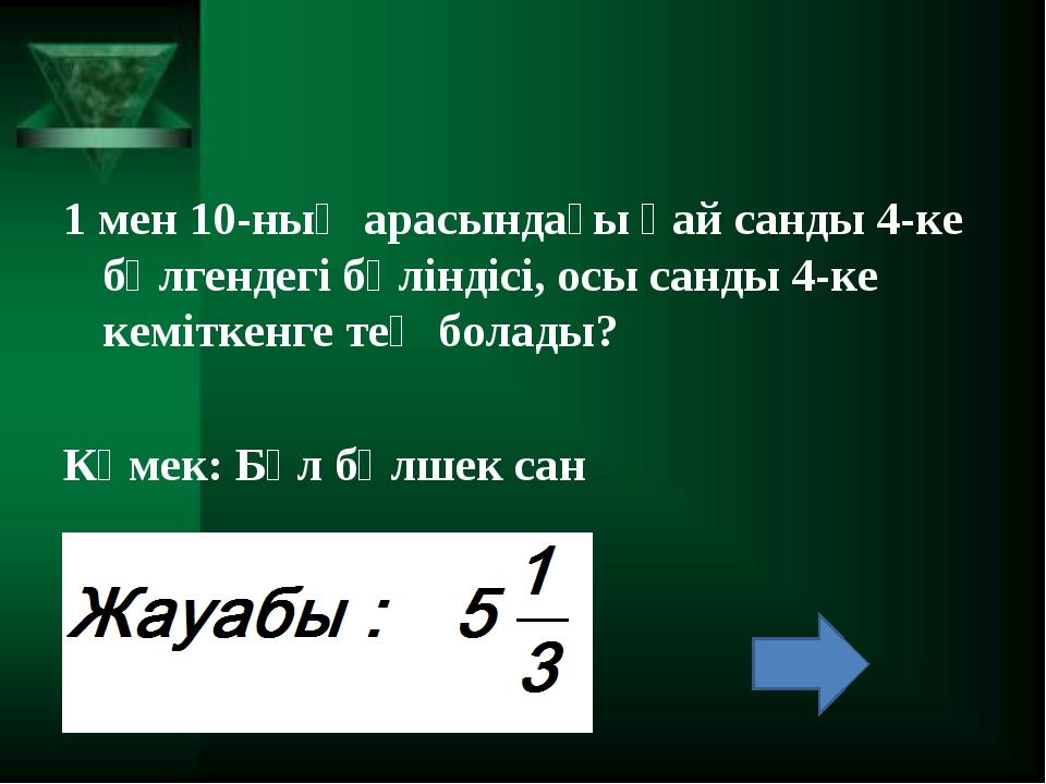 1 мен 10-ның арасындағы қай санды 4-ке бөлгендегі бөліндісі, осы санды 4-ке к...