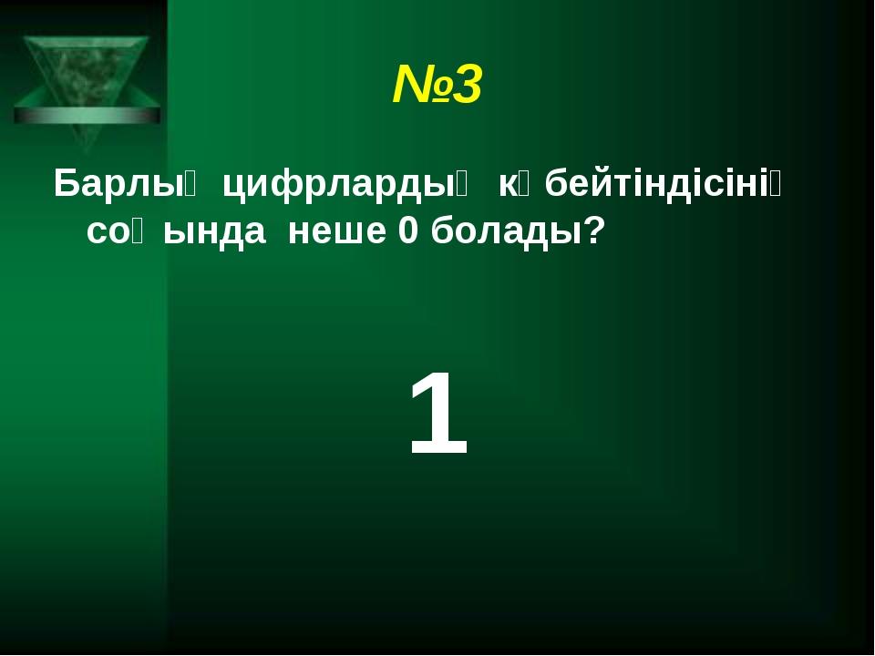 №3 Барлық цифрлардың көбейтіндісінің соңында неше 0 болады? 1