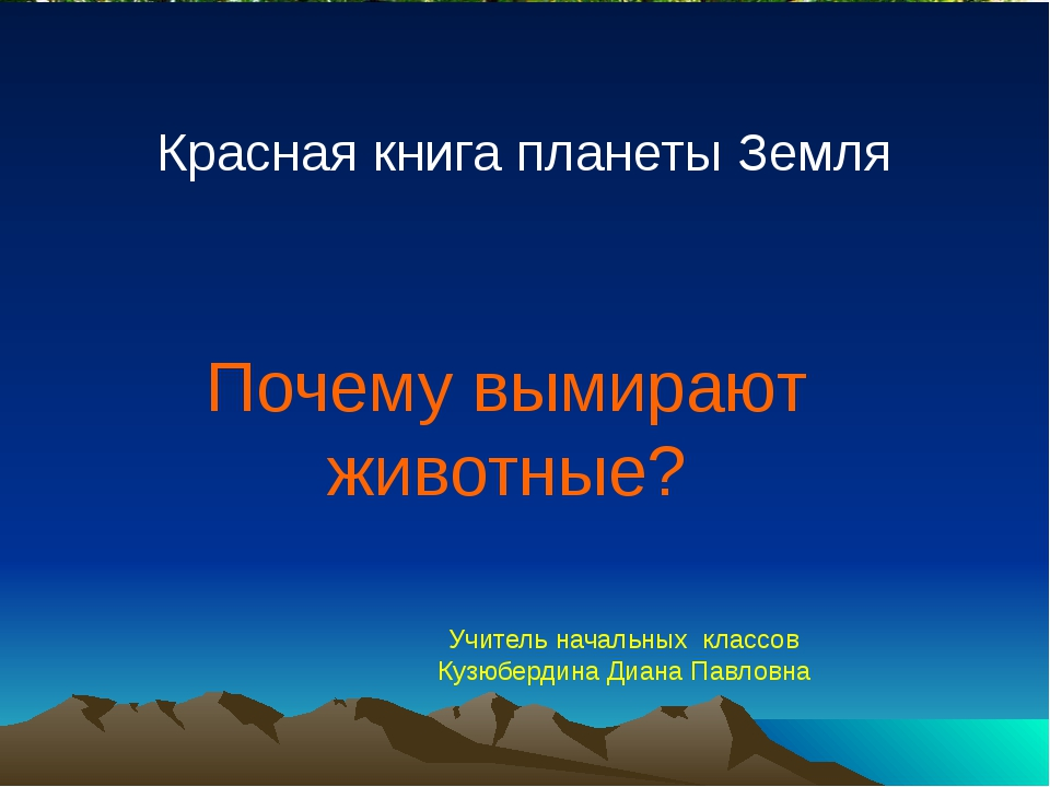 Почему вымирают животные? Красная книга планеты Земля Учитель начальных класс...