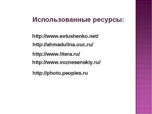 Использованные ресурсы: http://www.evtushenko.net/ http://ahmadulina.ouc.ru/