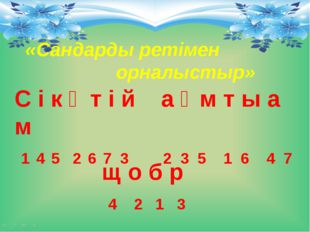 «Сандарды ретімен орналыстыр» щ о б р 4 2 1 3 С і к ү т і й а ғ м т ы а м 1