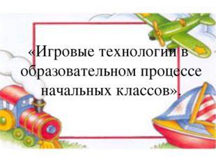 «Игровые технологии в образовательном процессе начальных классов».