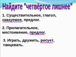 1. Существительное, глагол, сказуемое, предлог. 2. Прилагательное, местоимени