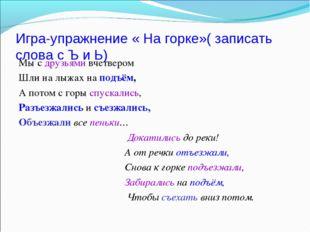 Игра-упражнение « На горке»( записать слова с Ъ и Ь) Мы с друзьями вчетвером