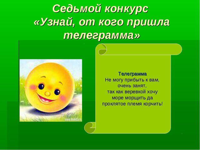Седьмой конкурс «Узнай, от кого пришла телеграмма» Телеграмма Не могу прибыть...