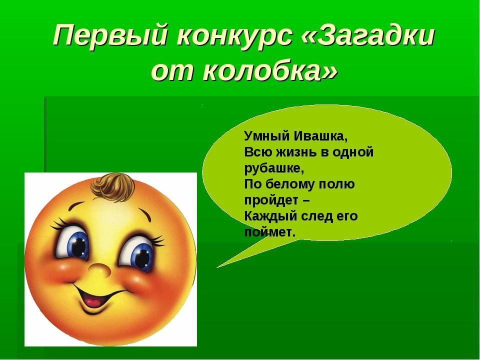 Первый конкурс «Загадки от колобка» Умный Ивашка, Всю жизнь в одной рубашке,...