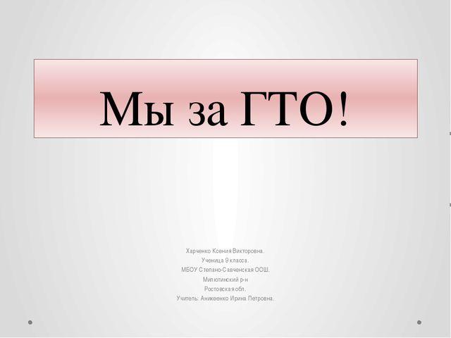 Мы за ГТО! Харченко Ксения Викторовна. Ученица 9 класса. МБОУ Степано-Савченс...
