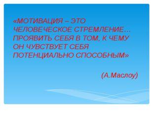 «МОТИВАЦИЯ – ЭТО ЧЕЛОВЕЧЕСКОЕ СТРЕМЛЕНИЕ… ПРОЯВИТЬ СЕБЯ В ТОМ, К ЧЕМУ ОН ЧУВС