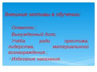Внешние мотивы в обучении: Отметки ; Вынужденный долг; Учёба ради престижа, л