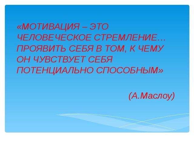 «МОТИВАЦИЯ – ЭТО ЧЕЛОВЕЧЕСКОЕ СТРЕМЛЕНИЕ… ПРОЯВИТЬ СЕБЯ В ТОМ, К ЧЕМУ ОН ЧУВС...
