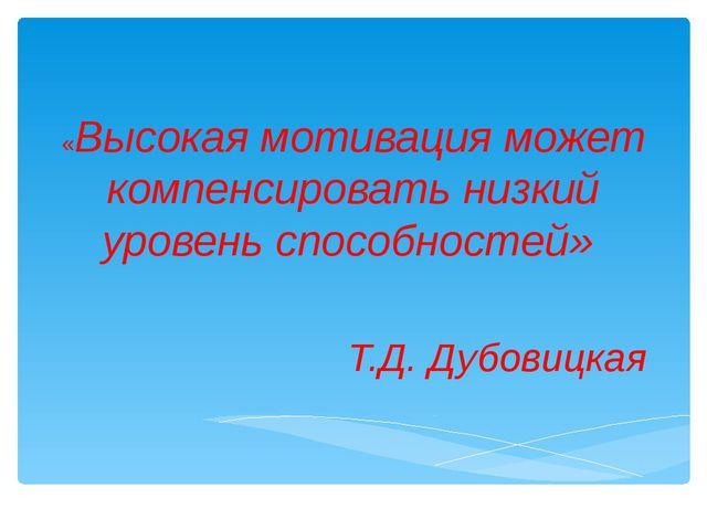 «Высокая мотивация может компенсировать низкий уровень способностей» Т.Д. Дуб...