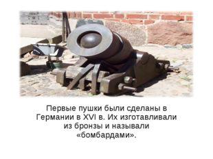 Первые пушки были сделаны в Германии в XVI в. Их изготавливали из бронзы и на