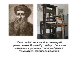 Печатный станок изобрел немецкий ремесленник Иоганн Гуттенберг. Первыми книжн