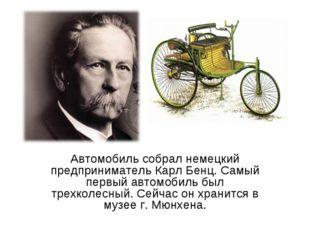 Автомобиль собрал немецкий предприниматель Карл Бенц. Самый первый автомобиль