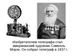 Изобретателем телеграфа стал американский художник Сэмюэль Морзе. Он собрал т