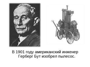 В 1901 году американский инженер Герберг Бут изобрел пылесос.
