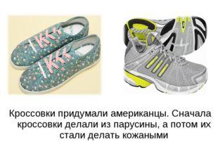 Кроссовки придумали американцы. Сначала кроссовки делали из парусины, а потом