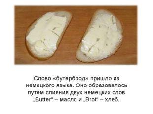 Слово «бутерброд» пришло из немецкого языка. Оно образовалось путем слияния д