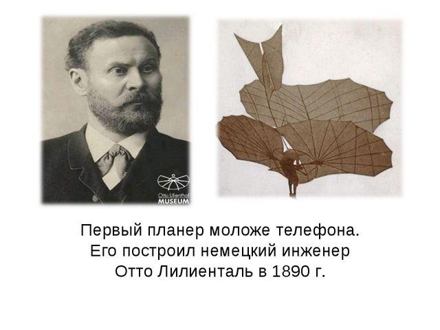 Первый планер моложе телефона. Его построил немецкий инженер Отто Лилиенталь...