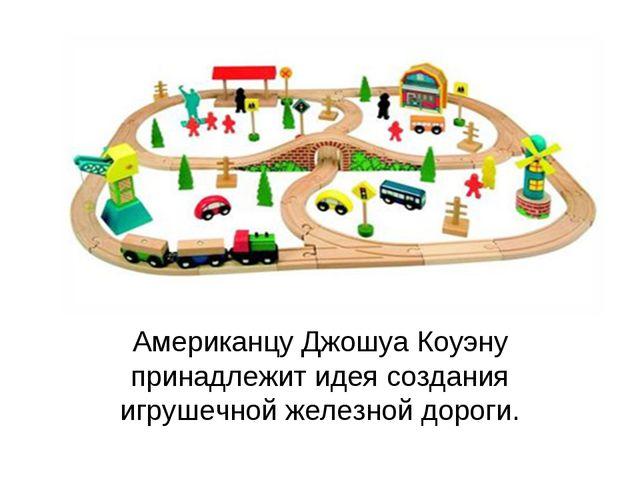 Американцу Джошуа Коуэну принадлежит идея создания игрушечной железной дороги.