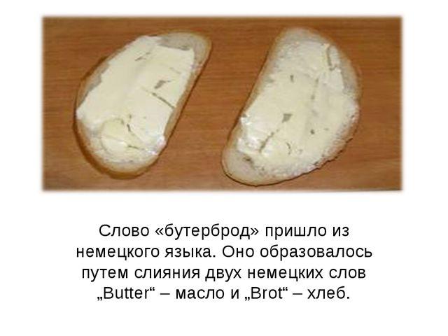 Слово «бутерброд» пришло из немецкого языка. Оно образовалось путем слияния д...