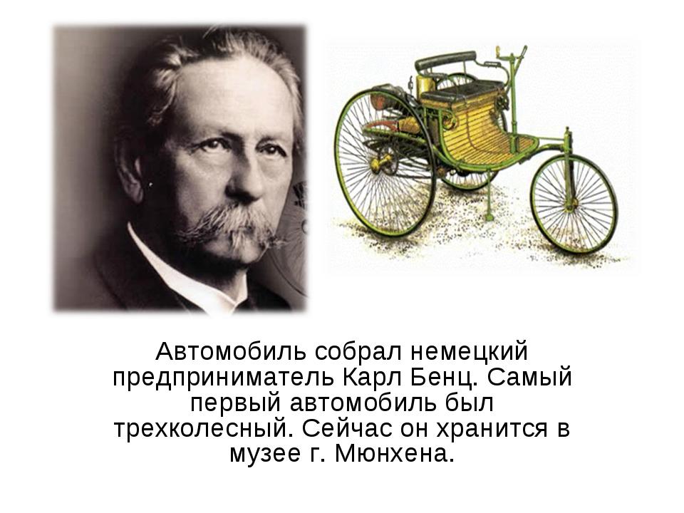 Автомобиль собрал немецкий предприниматель Карл Бенц. Самый первый автомобиль...
