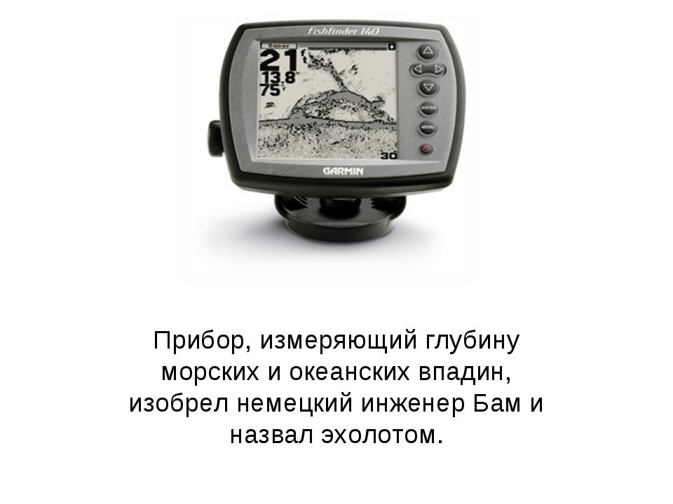 Прибор, измеряющий глубину морских и океанских впадин, изобрел немецкий инжен...
