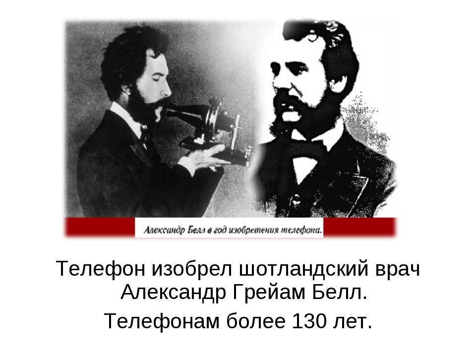Телефон изобрел шотландский врач Александр Грейам Белл. Телефонам более 130 л...
