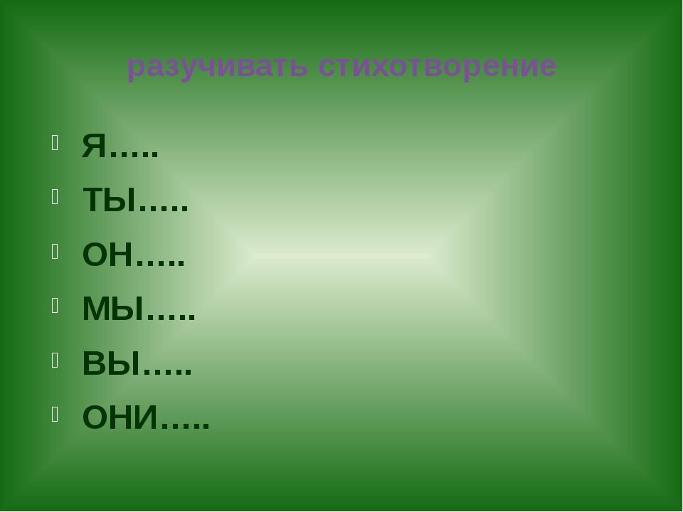 разучивать стихотворение Я….. ТЫ….. ОН….. МЫ….. ВЫ….. ОНИ…..