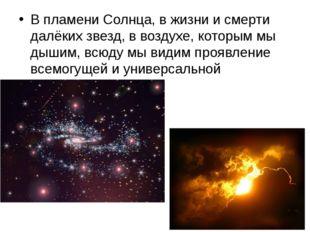 В пламени Солнца, в жизни и смерти далёких звезд, в воздухе, которым мы дыши